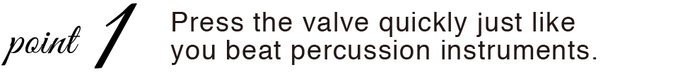 VALVINO ピストンを打楽器のようなイメージで叩くように素早く押す