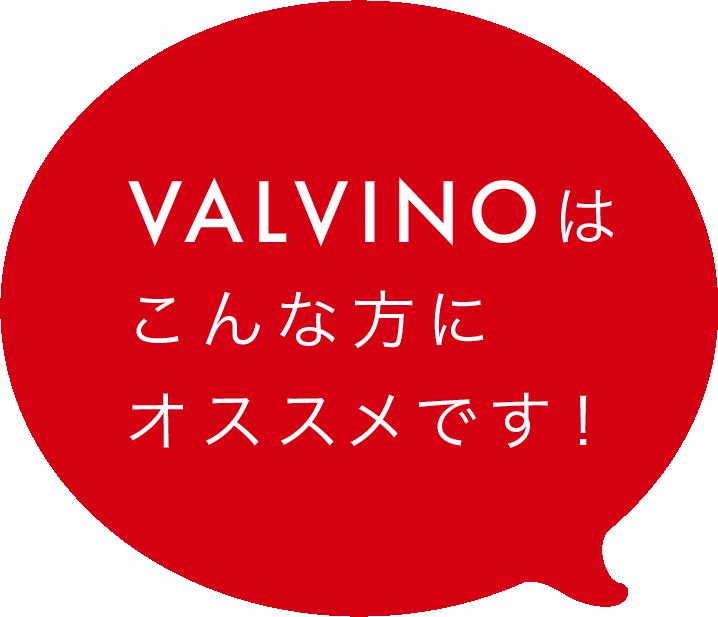 VALVINOはこんな方にオススメです